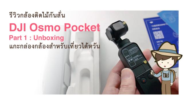 รีวิว DJI Osmo Pocket Part 1  Unboxing แกะกล่องกล้องติดไม้กันสั่น 3 แกน 3axis Gimbal for Travel