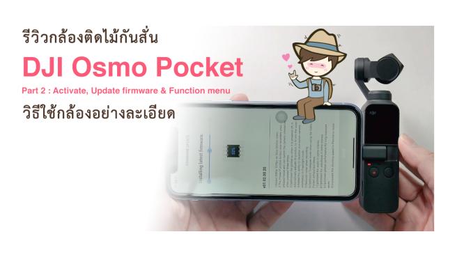 รีวิว DJI Osmo Pocket Part 2 Activate Update firmware Function menu วิธีใช้กล้องอย่างละเอียด