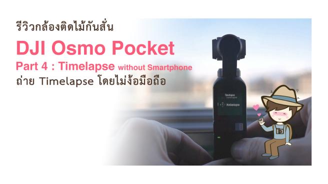 รีวิว DJI Osmo Pocket Part 4  Timelapse without Smartphone ถ่าย Timelapseโดยไม่ง้อมือถือ